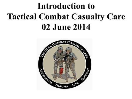 Introduction to Tactical Combat Casualty Care 02 June 2014