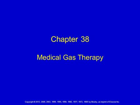 Copyright © 2013, 2009, 2003, 1999, 1995, 1990, 1982, 1977, 1973, 1969 by Mosby, an imprint of Elsevier Inc. Chapter 38 Medical Gas Therapy.