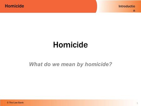 Introductio n Homicide © The Law Bank Homicide What do we mean by homicide? 1.