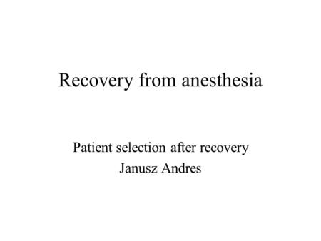 Recovery from anesthesia Patient selection after recovery Janusz Andres.