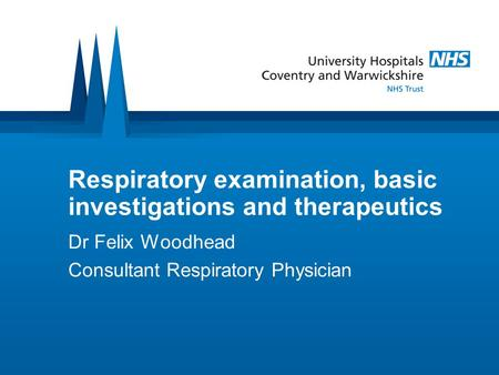 Respiratory examination, basic investigations and therapeutics Dr Felix Woodhead Consultant Respiratory Physician.
