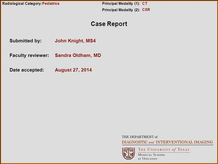 Case Report Submitted by:John Knight, MS4 Faculty reviewer:Sandra Oldham, MD Date accepted:August 27, 2014 Radiological Category:Principal Modality (1):