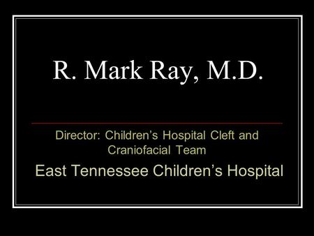 R. Mark Ray, M.D. Director: Children's Hospital Cleft and Craniofacial Team East Tennessee Children's Hospital.
