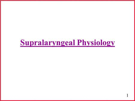 1 Supralaryngeal Physiology. 2 Introduction Source-filter theory –Source = generates sound (larynx) –Filter = sound modified (vocal tract) Vocal tract-