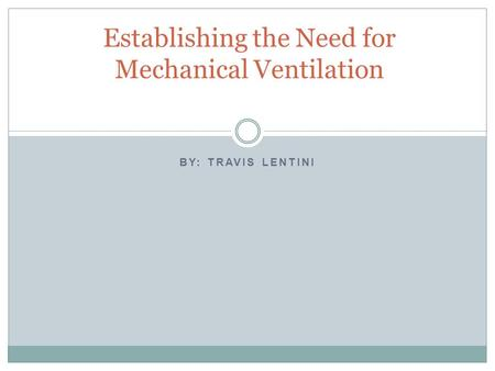 BY: TRAVIS LENTINI Establishing the Need for Mechanical Ventilation.