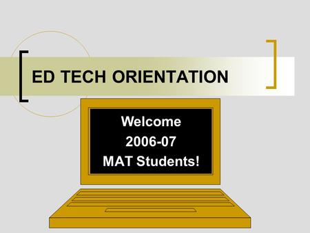 ED TECH ORIENTATION Welcome 2006-07 MAT Students!