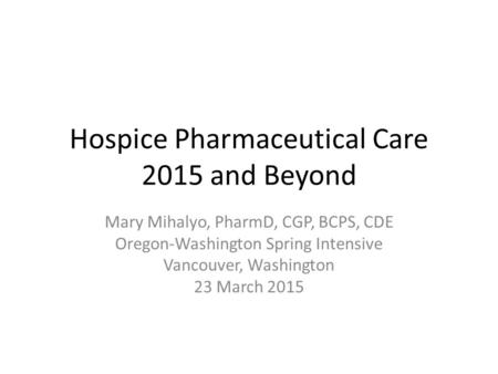 Hospice Pharmaceutical Care 2015 and Beyond Mary Mihalyo, PharmD, CGP, BCPS, CDE Oregon-Washington Spring Intensive Vancouver, Washington 23 March 2015.