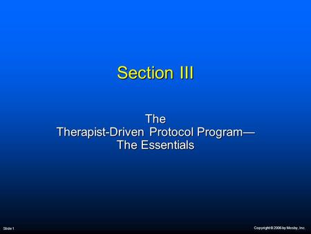 Copyright © 2006 by Mosby, Inc. Slide 1 Section III The Therapist-Driven Protocol Program— The Essentials.