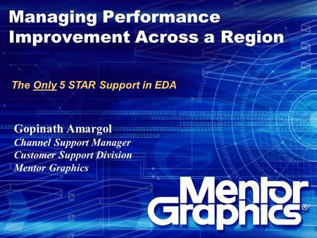 Managing Performance Improvement Across a Region The Only 5 STAR Support in EDA Gopinath Amargol Channel Support Manager Customer Support Division Mentor.