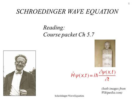 Schrödinger Wave Equation 1 Reading: Course packet Ch 5.7 SCHROEDINGER WAVE EQUATION (both images from Wikipedia.com)