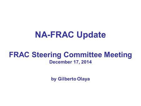 NA-FRAC Update FRAC Steering Committee Meeting December 17, 2014 by Gilberto Olaya.