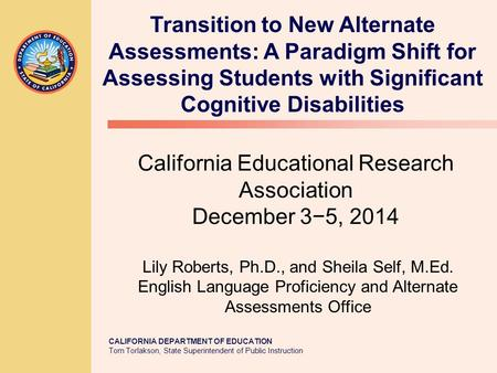 CALIFORNIA DEPARTMENT OF EDUCATION Tom Torlakson, State Superintendent of Public Instruction California Educational Research Association December 3−5,