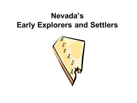 Nevada's Early Explorers and Settlers. Jedediah SmithFur trapper Born in New York First to work for Rocky Mountain Fur Company Respected by his men Came.