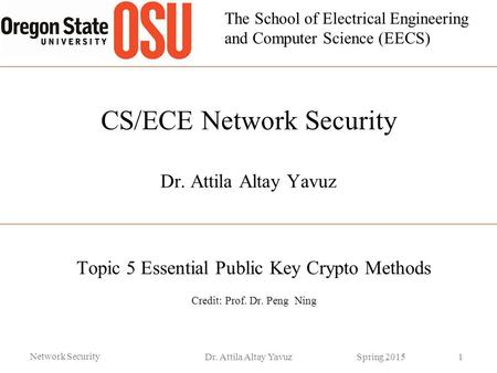 The School of Electrical Engineering and Computer Science (EECS) CS/ECE Network Security Dr. Attila Altay Yavuz Topic 5 Essential Public Key Crypto Methods.