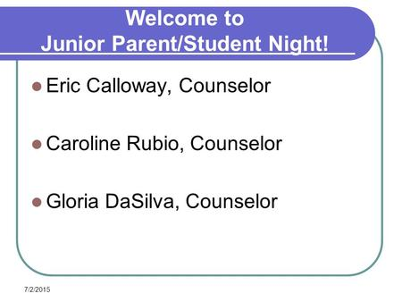 7/2/2015 Welcome to Junior Parent/Student Night! Eric Calloway, Counselor Caroline Rubio, Counselor Gloria DaSilva, Counselor.