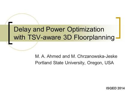 Delay and Power Optimization with TSV-aware 3D Floorplanning M. A. Ahmed and M. Chrzanowska-Jeske Portland State University, Oregon, USA ISQED 2014.