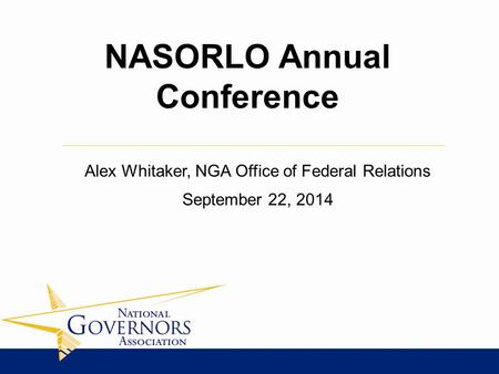 Alex Whitaker, NGA Office of Federal Relations September 22, 2014 NASORLO Annual Conference.