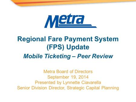 Metra Board of Directors September 19, 2014 Presented by Lynnette Ciavarella Senior Division Director, Strategic Capital Planning Regional Fare Payment.