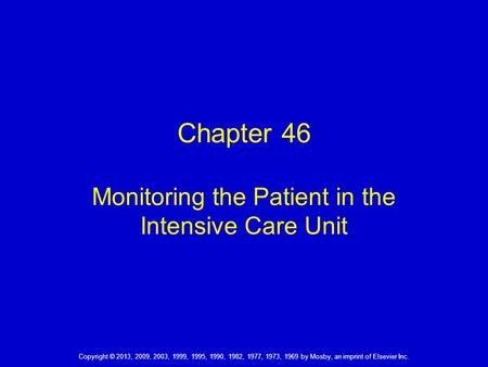 Copyright © 2013, 2009, 2003, 1999, 1995, 1990, 1982, 1977, 1973, 1969 by Mosby, an imprint of Elsevier Inc. Chapter 46 Monitoring the Patient in the Intensive.