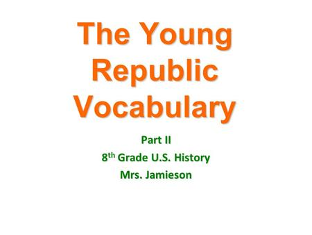 The Young Republic Vocabulary Part II 8 th Grade U.S. History Mrs. Jamieson.