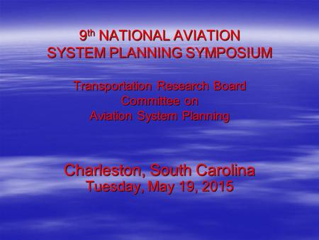 9 th NATIONAL AVIATION SYSTEM PLANNING SYMPOSIUM Transportation Research Board Committee on Aviation System Planning Charleston, South Carolina Tuesday,