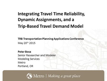 Integrating Travel Time Reliability, Dynamic Assignments, and a Trip-Based Travel Demand Model TRB Transportation Planning Applications Conference May.