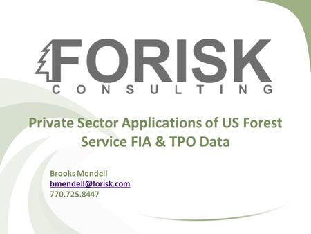 Private Sector Applications of US Forest Service FIA & TPO Data Brooks Mendell 770.725.8447.