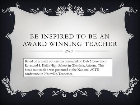BE INSPIRED TO BE AN AWARD WINNING TEACHER Based on a break out session presented by Deb Moore from Raymond S. Kellis High School in Glendale, Arizona.