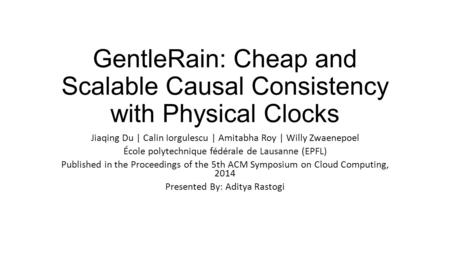 GentleRain: Cheap and Scalable Causal Consistency with Physical Clocks Jiaqing Du | Calin Iorgulescu | Amitabha Roy | Willy Zwaenepoel École polytechnique.