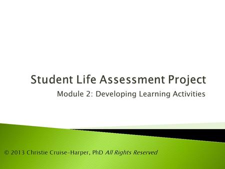 Module 2: Developing Learning Activities © 2013 Christie Cruise-Harper, PhD All Rights Reserved.