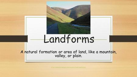 Landforms A natural formation or area of land, like a mountain, valley, or plain.