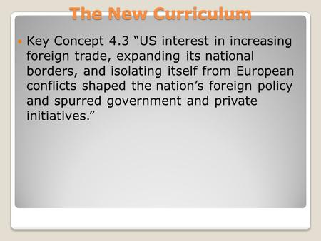 "The New Curriculum Key Concept 4.3 ""US interest in increasing foreign trade, expanding its national borders, and isolating itself from European conflicts."