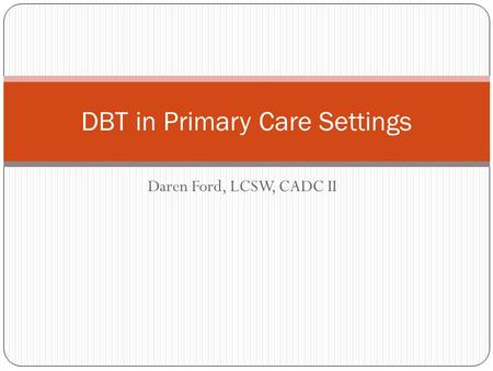 Daren Ford, LCSW, CADC II DBT in Primary Care Settings.