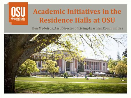 Academic Initiatives in the Residence Halls at OSU Ben Medeiros, Asst Director of Living-Learning Communities.
