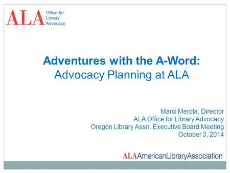 Adventures with the A-Word: Advocacy Planning at ALA Marci Merola, Director ALA Office for Library Advocacy Oregon Library Assn. Executive Board Meeting.