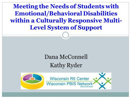 Dana McConnell Kathy Ryder Meeting the Needs of Students with Emotional/Behavioral Disabilities within a Culturally Responsive Multi- Level System of Support.