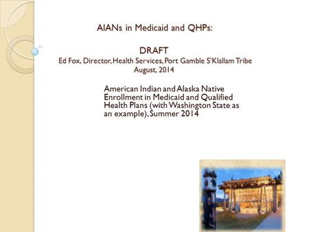 AIANs in Medicaid and QHPs: DRAFT Ed Fox, Director, Health Services, Port Gamble S'Klallam Tribe August, 2014 American Indian and Alaska Native Enrollment.