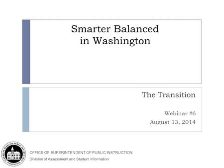 OFFICE OF SUPERINTENDENT OF PUBLIC INSTRUCTION Division of Assessment and Student Information Smarter Balanced in Washington The Transition Webinar #6.