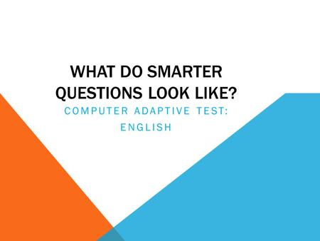 WHAT DO SMARTER QUESTIONS LOOK LIKE? COMPUTER ADAPTIVE TEST: ENGLISH.