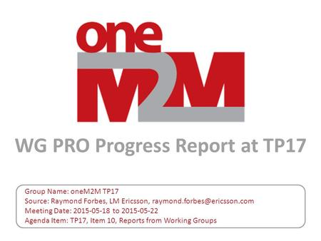 WG PRO Progress Report at TP17 Group Name: oneM2M TP17 Source: Raymond Forbes, LM Ericsson, Meeting Date: 2015-05-18 to 2015-05-22.