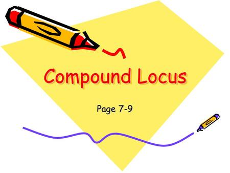 Compound Locus Page 7-9. Steps for solving compound loci problems: 1.Find all possible points for first locus. Mark with dotted line or smooth curve.
