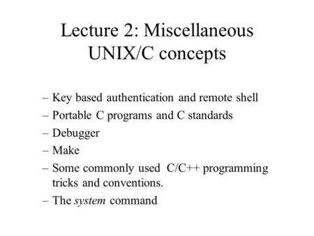 Lecture 2: Miscellaneous UNIX/C concepts –Key based authentication and remote shell –Portable C programs and C standards –Debugger –Make –Some commonly.