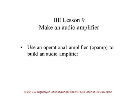 BE Lesson 9 Make an audio amplifier Use an operational amplifier (opamp) to build an audio amplifier © 2012 C. Rightmyer, Licensed under The MIT OSI License,