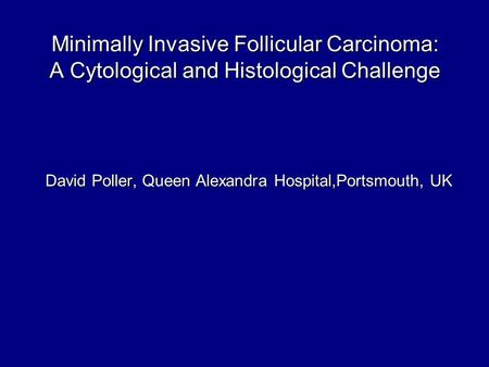 Minimally Invasive Follicular Carcinoma: A Cytological and Histological Challenge David Poller, Queen Alexandra Hospital,Portsmouth, UK.