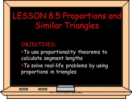 Mrs. McConaughy Geometry1 LESSON 8.5 Proportions and Similar Triangles OBJECTIVES:  To use proportionality theorems to calculate segment lengths  To.