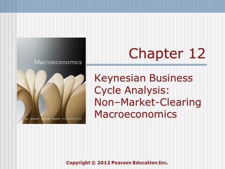 Chapter 12 Keynesian Business Cycle Analysis: Non–Market-Clearing Macroeconomics Copyright © 2012 Pearson Education Inc.