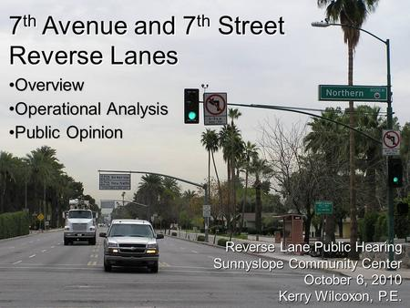 City of Phoenix Street Transportation Department 1 7 th Avenue and 7 th Street Reverse Lanes Reverse Lane Public Hearing Sunnyslope Community Center October.