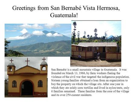 Greetings from San Bernabé Vista Hermosa, Guatemala! San Bernabé is a small mountain village in Guatemala. It was founded on March 13, 1986, by farm workers.