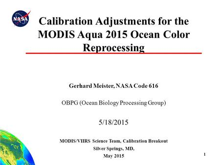 1 Calibration Adjustments for the MODIS Aqua 2015 Ocean Color Reprocessing Gerhard Meister, NASA Code 616 OBPG (Ocean Biology Processing Group) 5/18/2015.