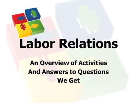 Labor Relations An Overview of Activities And Answers to Questions We Get.